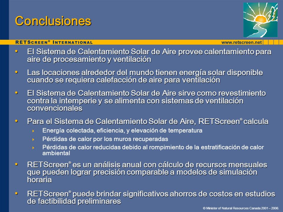 © Minister of Natural Resources Canada 2001 – 2006. Conclusiones El Sistema de Calentamiento Solar de Aire provee calentamiento para aire de procesami