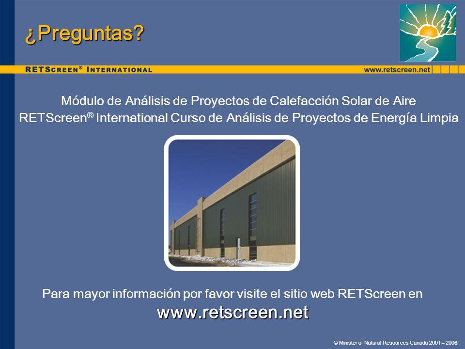 © Minister of Natural Resources Canada 2001 – 2006. ¿Preguntas? Módulo de Análisis de Proyectos de Calefacción Solar de Aire RETScreen ® International