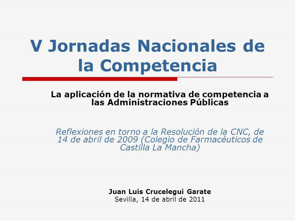 V Jornadas Nacionales de la Competencia La aplicación de la normativa de competencia a las Administraciones Públicas Reflexiones en torno a la Resolución de la CNC, de 14 de abril de 2009 (Colegio de Farmacéuticos de Castilla La Mancha) Juan Luis Crucelegui Garate Sevilla, 14 de abril de 2011
