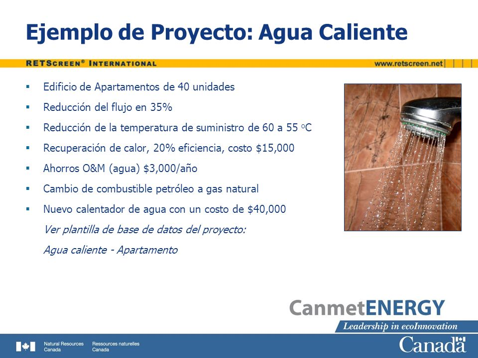 Ejemplo de Proyecto: Agua Caliente Edificio de Apartamentos de 40 unidades Reducción del flujo en 35% Reducción de la temperatura de suministro de 60 a 55 o C Recuperación de calor, 20% eficiencia, costo $15,000 Ahorros O&M (agua) $3,000/año Cambio de combustible petróleo a gas natural Nuevo calentador de agua con un costo de $40,000 Ver plantilla de base de datos del proyecto: Agua caliente - Apartamento