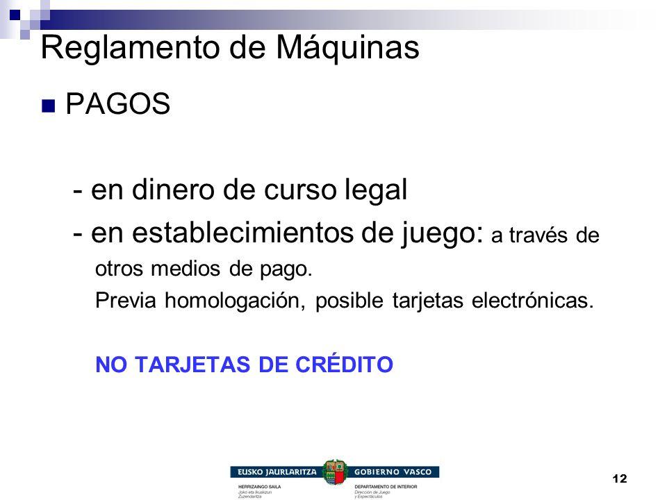 12 Reglamento de Máquinas PAGOS - en dinero de curso legal - en establecimientos de juego: a través de otros medios de pago. Previa homologación, posi