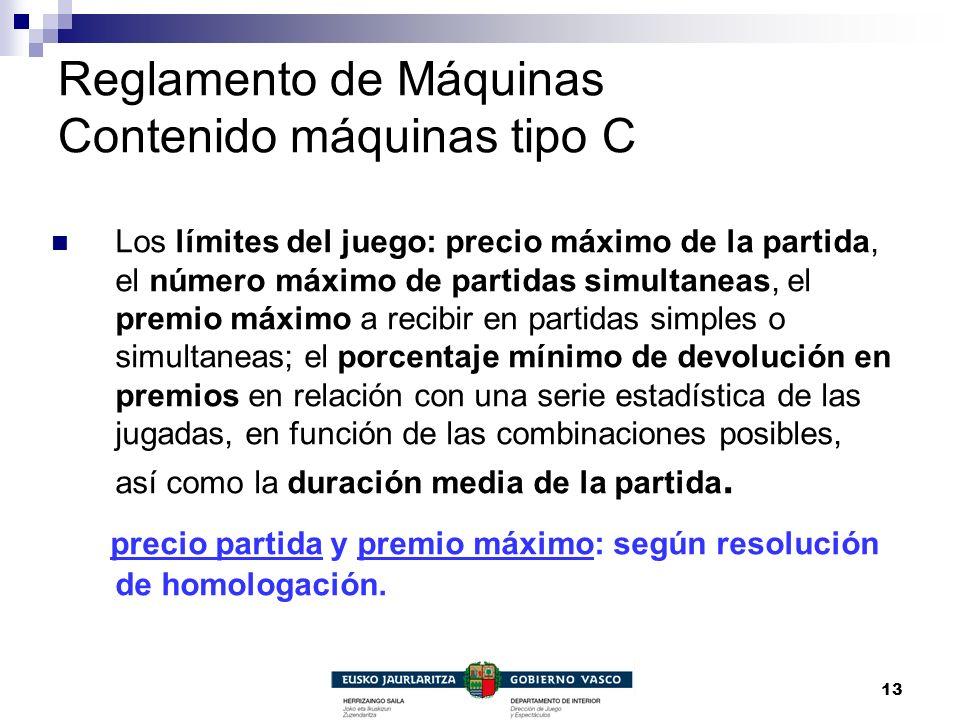 13 Reglamento de Máquinas Contenido máquinas tipo C Los límites del juego: precio máximo de la partida, el número máximo de partidas simultaneas, el p