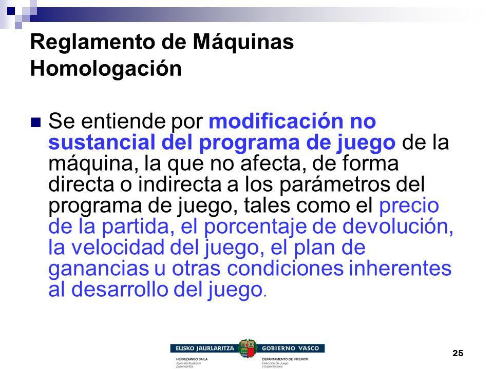 25 Reglamento de Máquinas Homologación Se entiende por modificación no sustancial del programa de juego de la máquina, la que no afecta, de forma dire