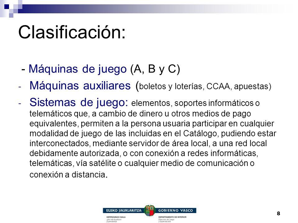 8 Clasificación: - Máquinas de juego (A, B y C) - Máquinas auxiliares ( boletos y loterías, CCAA, apuestas) - Sistemas de juego: elementos, soportes i
