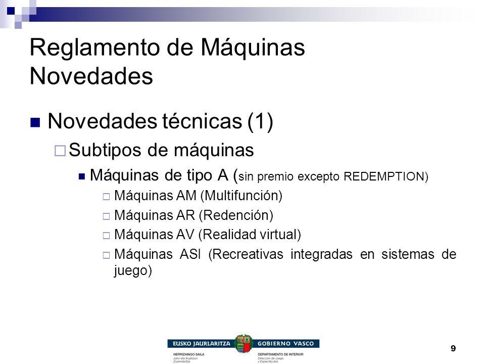 9 Reglamento de Máquinas Novedades Novedades técnicas (1) Subtipos de máquinas Máquinas de tipo A ( sin premio excepto REDEMPTION) Máquinas AM (Multif