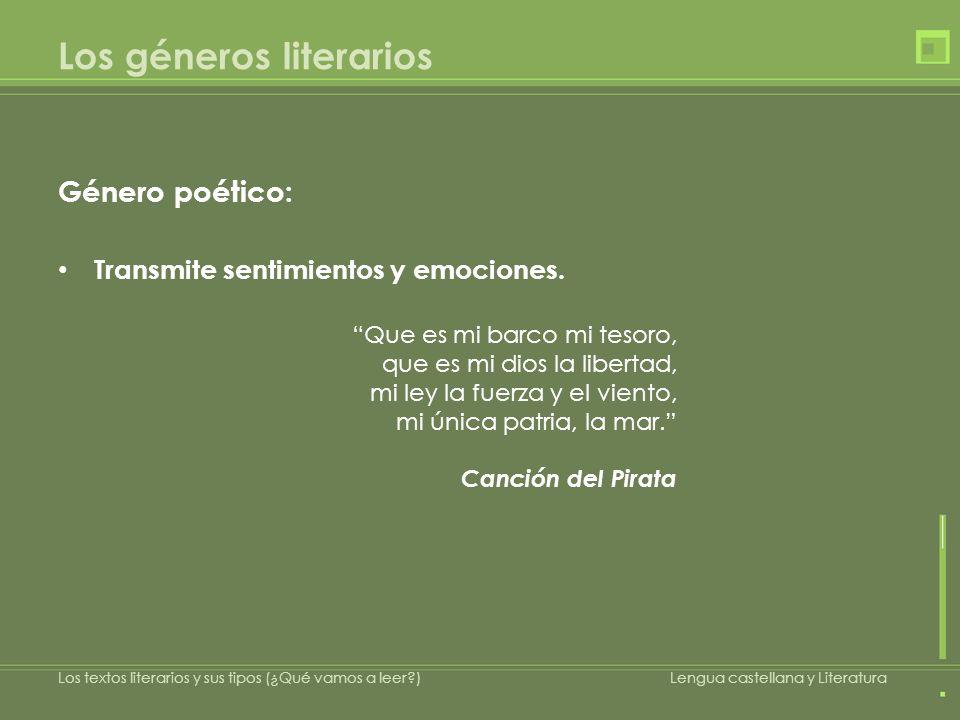 Los géneros literarios Género poético: Transmite sentimientos y emociones. Que es mi barco mi tesoro, que es mi dios la libertad, mi ley la fuerza y e
