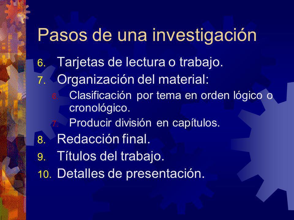 Pasos de una investigación 6. Tarjetas de lectura o trabajo. 7. Organización del material: 6. Clasificación por tema en orden lógico o cronológico. 7.