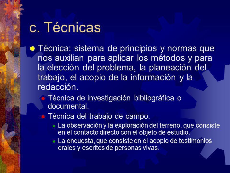 c. Técnicas Técnica: sistema de principios y normas que nos auxilian para aplicar los métodos y para la elección del problema, la planeación del traba