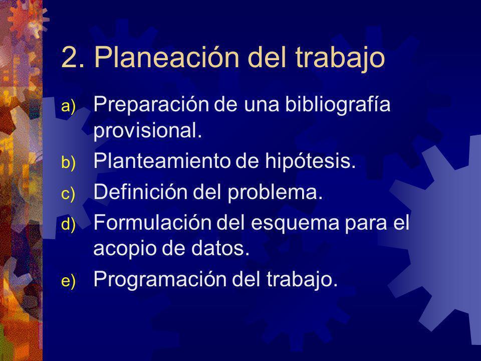 2. Planeación del trabajo a) Preparación de una bibliografía provisional. b) Planteamiento de hipótesis. c) Definición del problema. d) Formulación de