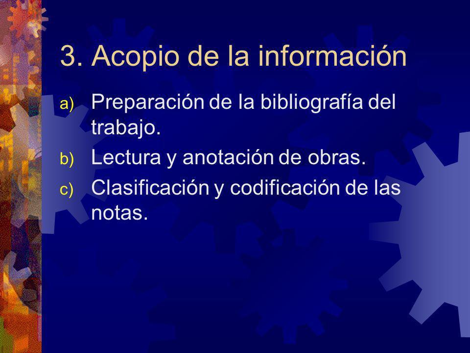 3. Acopio de la información a) Preparación de la bibliografía del trabajo. b) Lectura y anotación de obras. c) Clasificación y codificación de las not
