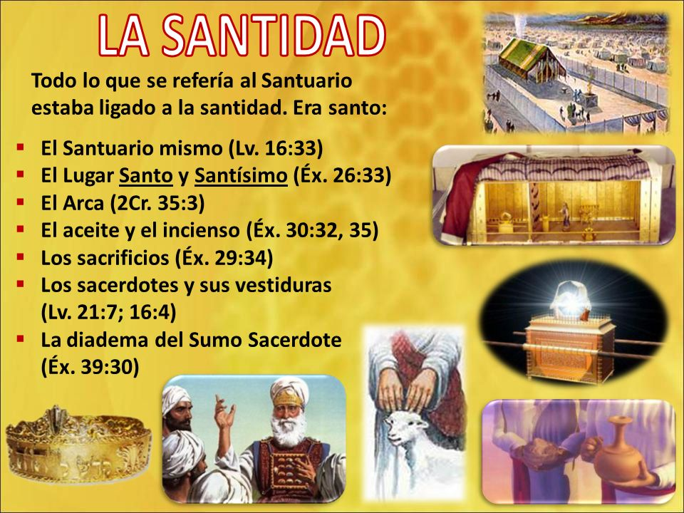 Todo lo que se refería al Santuario estaba ligado a la santidad. Era santo: El Santuario mismo (Lv. 16:33) El Lugar Santo y Santísimo (Éx. 26:33) El A