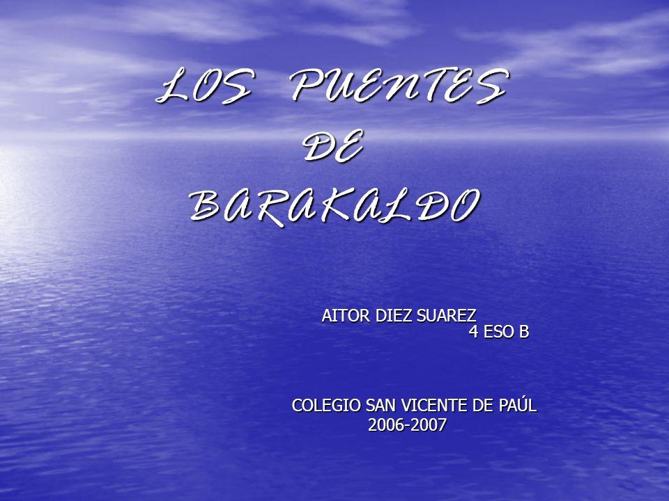 LOS PUENTES DE BARAKALDO AITOR DIEZ SUAREZ 4 ESO B COLEGIO SAN VICENTE DE PAÚL 2006-2007 2006-2007