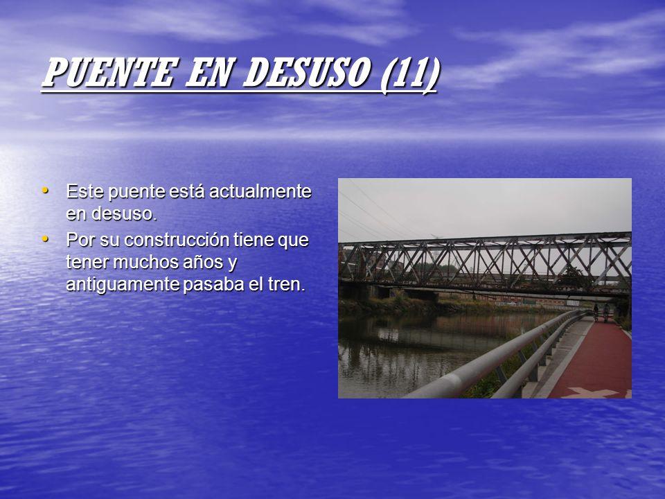 PUENTE EN DESUSO (11) Este puente está actualmente en desuso. Este puente está actualmente en desuso. Por su construcción tiene que tener muchos años