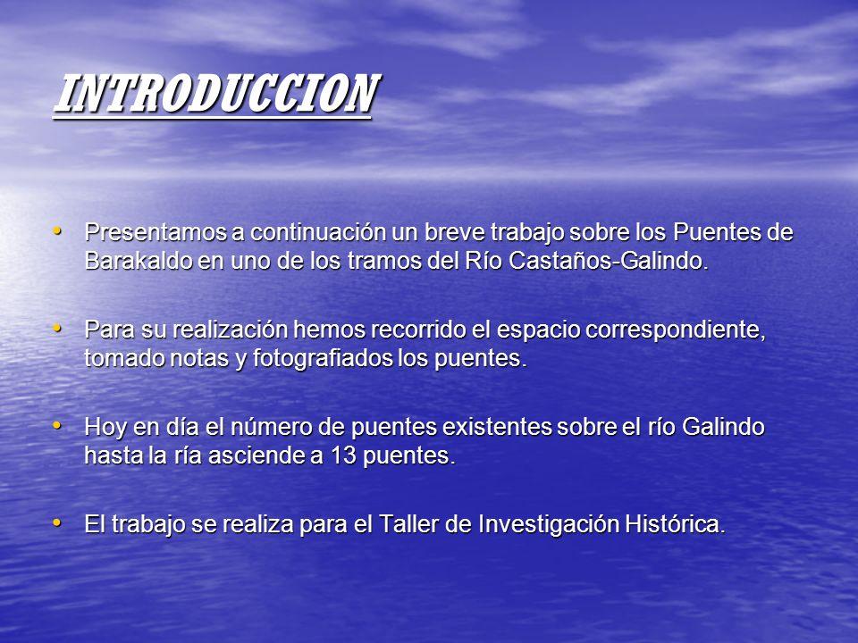 INTRODUCCION Presentamos a continuación un breve trabajo sobre los Puentes de Barakaldo en uno de los tramos del Río Castaños-Galindo. Presentamos a c
