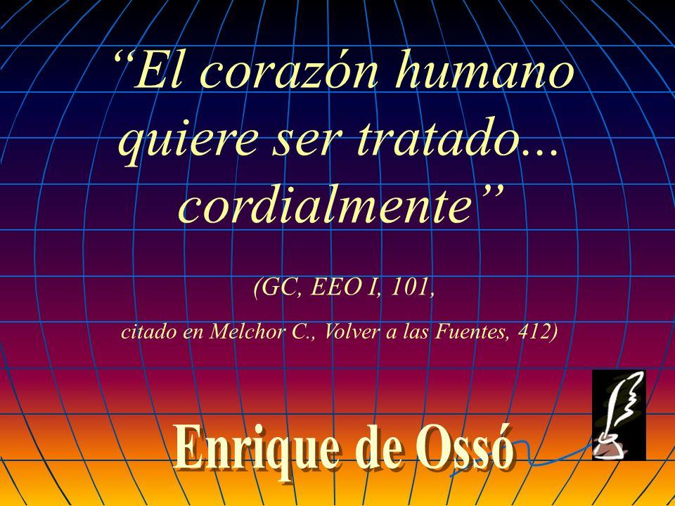El corazón humano quiere ser tratado... cordialmente (GC, EEO I, 101, citado en Melchor C., Volver a las Fuentes, 412)