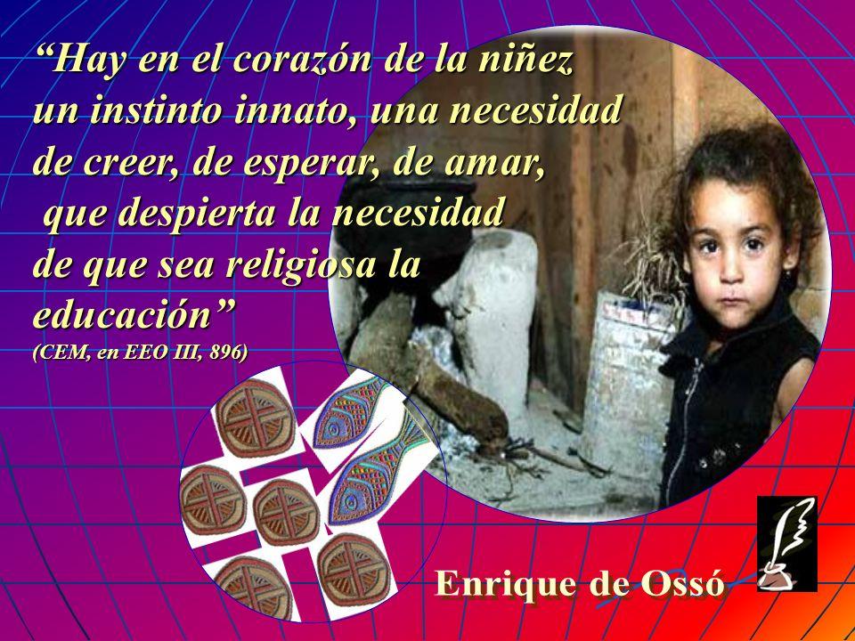 Hay en el corazón de la niñez un instinto innato, una necesidad de creer, de esperar, de amar, que despierta la necesidad de que sea religiosa la educación (CEM, en EEO III, 896)