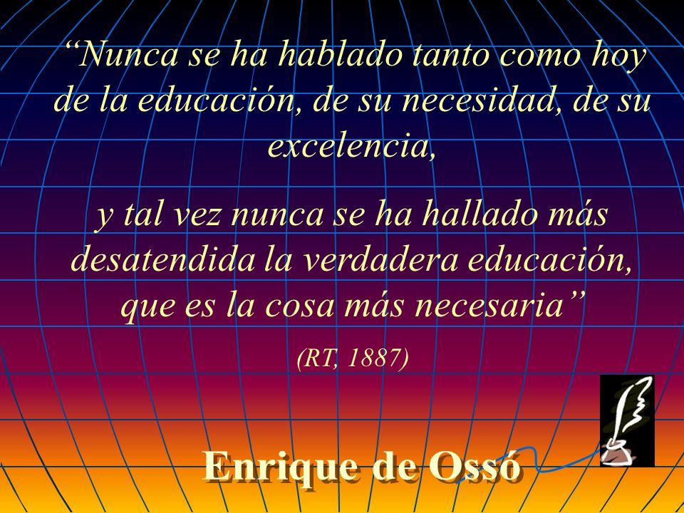Nunca se ha hablado tanto como hoy de la educación, de su necesidad, de su excelencia, y tal vez nunca se ha hallado más desatendida la verdadera educación, que es la cosa más necesaria (RT, 1887)