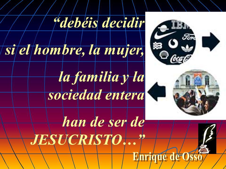 debéis decidir si el hombre, la mujer, la familia y la sociedad entera han de ser de JESUCRISTO…