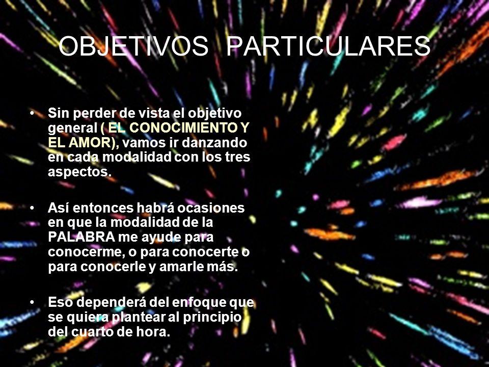 OBJETIVOS PARTICULARES Sin perder de vista el objetivo general ( EL CONOCIMIENTO Y EL AMOR), vamos ir danzando en cada modalidad con los tres aspectos