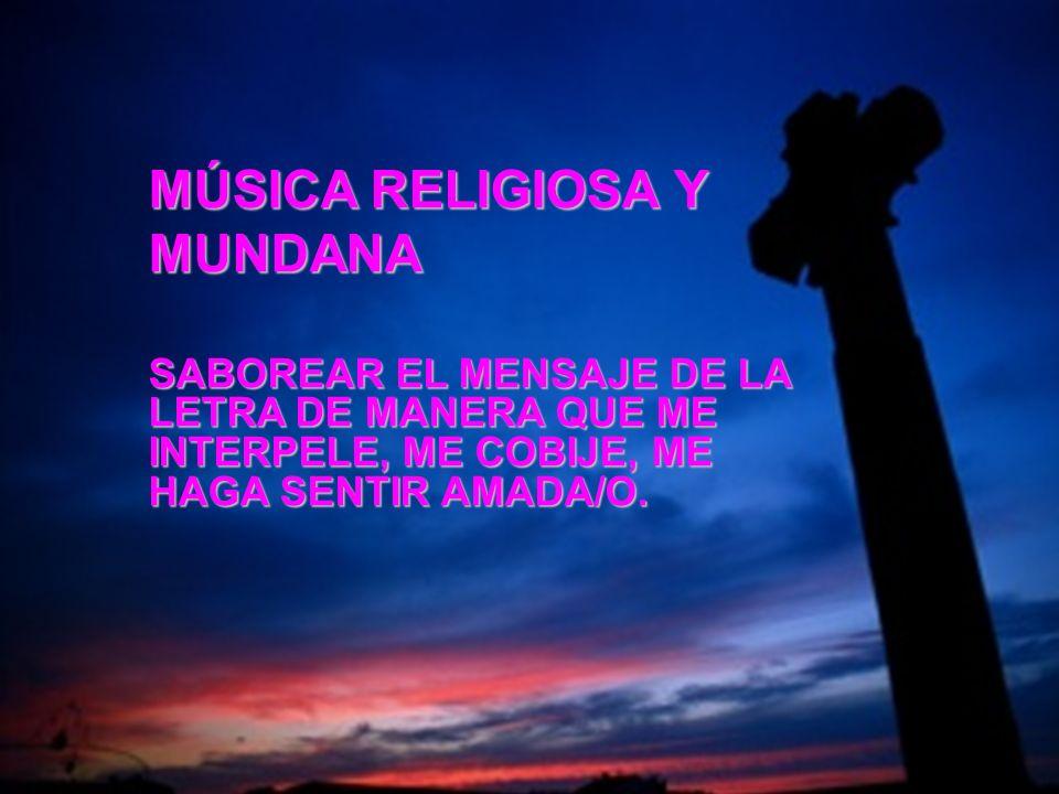 MÚSICA RELIGIOSA Y MUNDANA SABOREAR EL MENSAJE DE LA LETRA DE MANERA QUE ME INTERPELE, ME COBIJE, ME HAGA SENTIR AMADA/O.