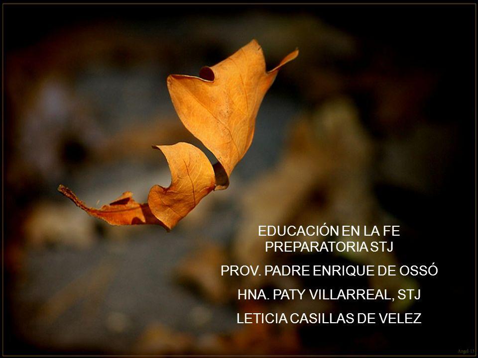 EDUCACIÓN EN LA FE PREPARATORIA STJ PROV. PADRE ENRIQUE DE OSSÓ HNA. PATY VILLARREAL, STJ LETICIA CASILLAS DE VELEZ