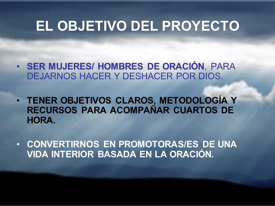 EL OBJETIVO DEL PROYECTO SER MUJERES/ HOMBRES DE ORACIÓN, PARA DEJARNOS HACER Y DESHACER POR DIOS. TENER OBJETIVOS CLAROS, METODOLOGÍA Y RECURSOS PARA