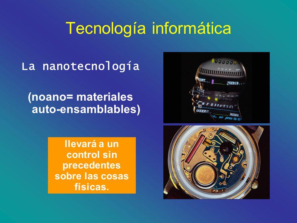 Tecnología informática La nanotecnología (noano= materiales auto-ensamblables) llevará a un control sin precedentes sobre las cosas físicas.