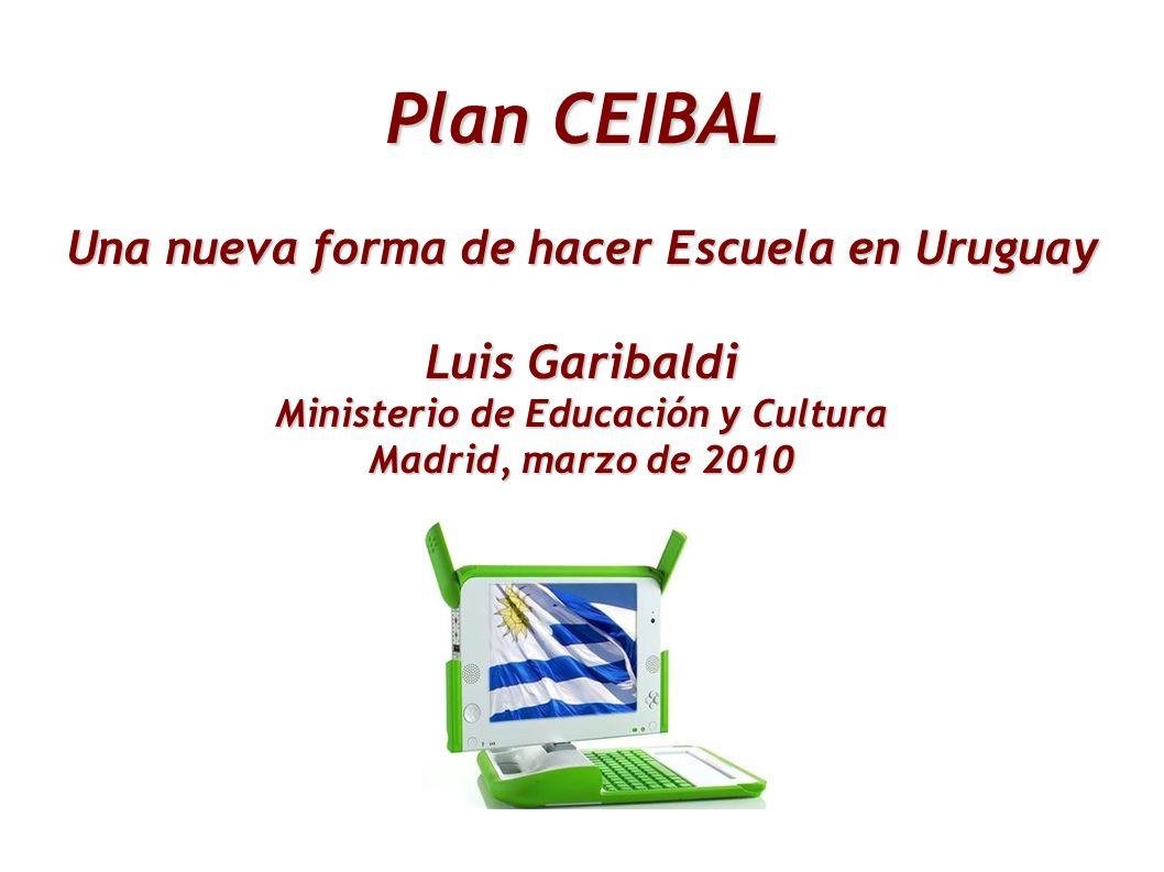 Plan CEIBAL Una nueva forma de hacer Escuela en Uruguay Luis Garibaldi Ministerio de Educación y Cultura Madrid, marzo de 2010