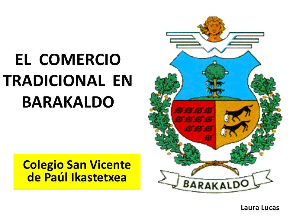 EL COMERCIO TRADICIONAL EN BARAKALDO Laura Lucas Colegio San Vicente de Paúl Ikastetxea