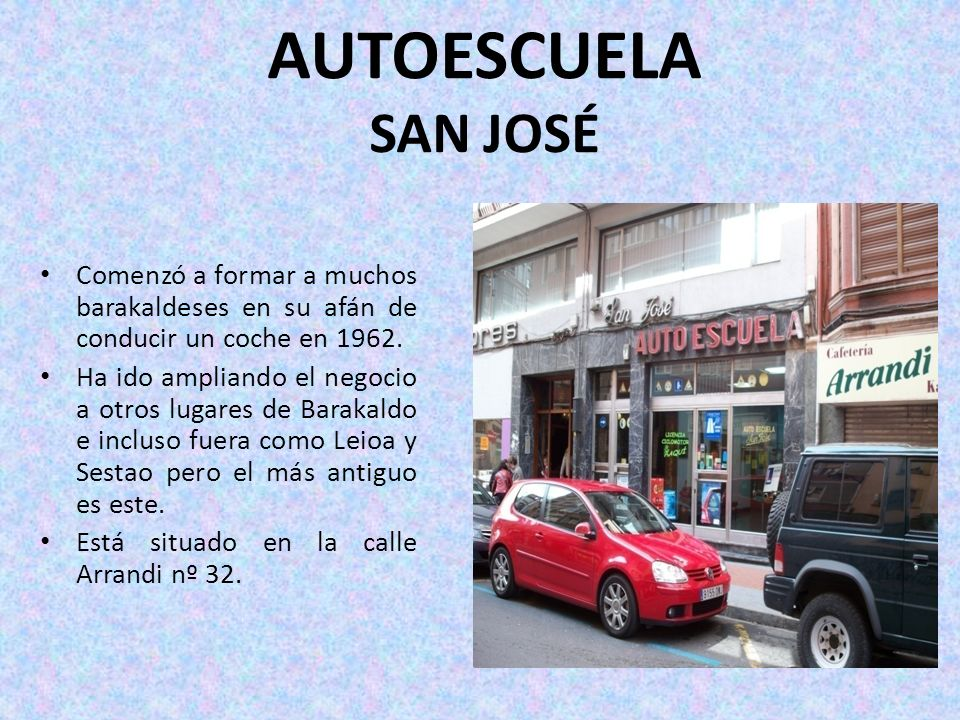 AUTOESCUELA SAN JOSÉ Comenzó a formar a muchos barakaldeses en su afán de conducir un coche en 1962. Ha ido ampliando el negocio a otros lugares de Ba