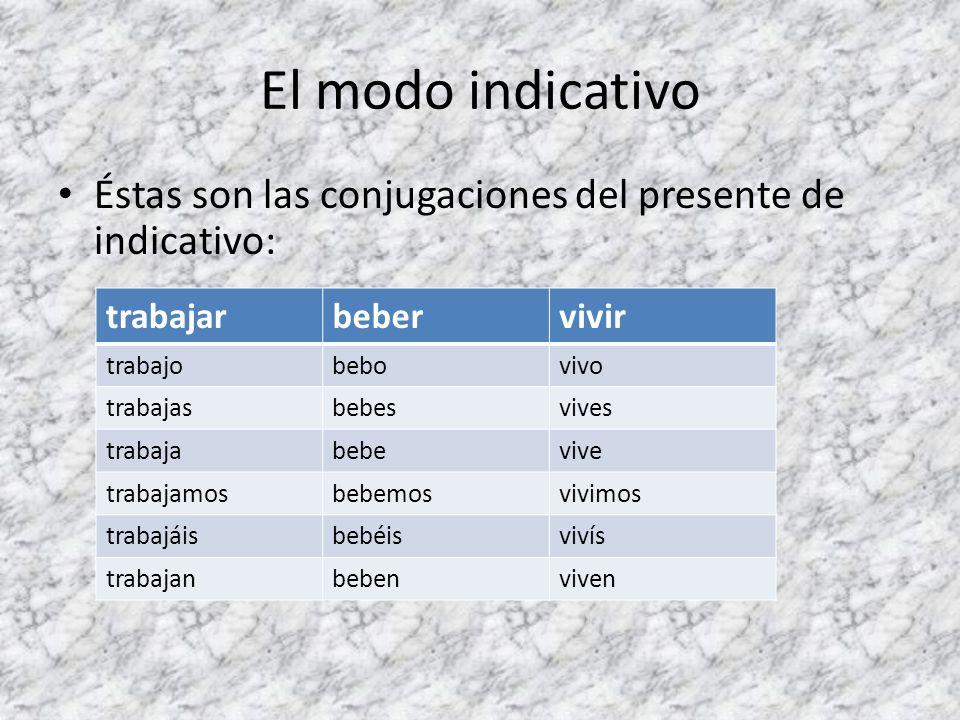 El modo indicativo Éstas son las conjugaciones del presente de indicativo: trabajarbebervivir trabajobebovivo trabajasbebesvives trabajabebevive traba