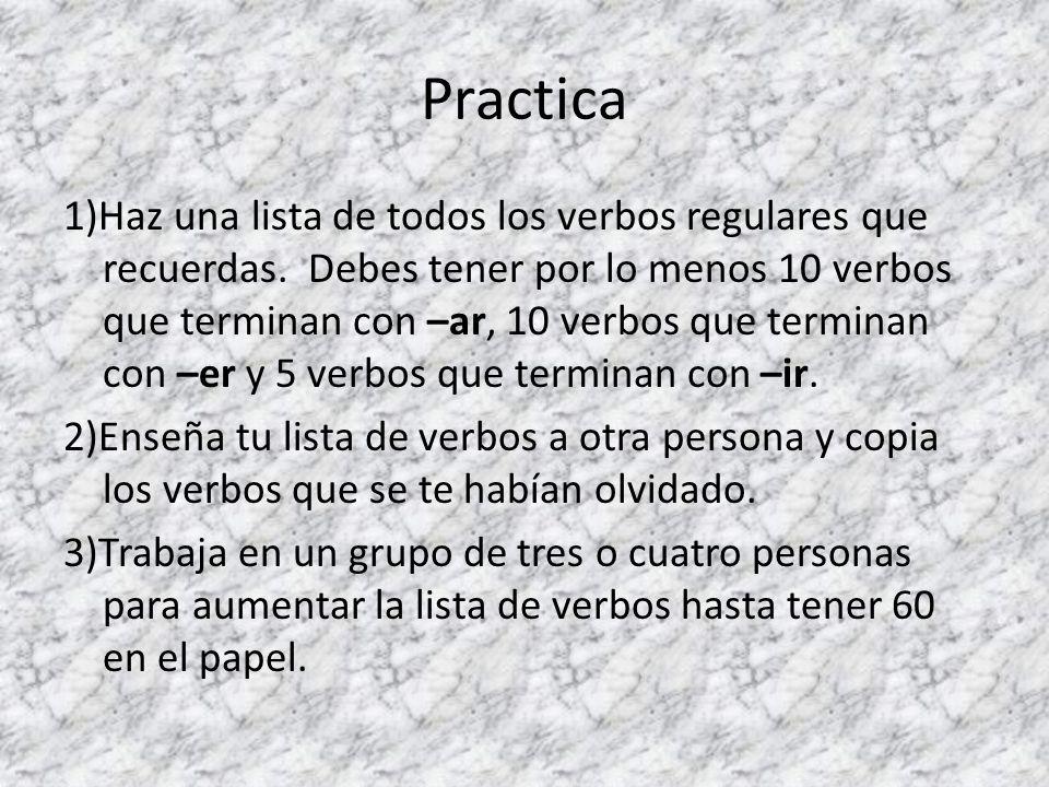 Practica 1)Haz una lista de todos los verbos regulares que recuerdas. Debes tener por lo menos 10 verbos que terminan con –ar, 10 verbos que terminan