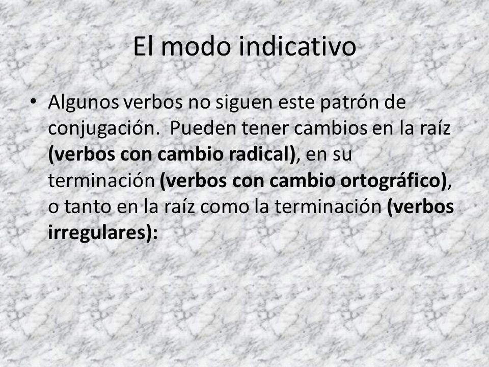 El modo indicativo Algunos verbos no siguen este patrón de conjugación. Pueden tener cambios en la raíz (verbos con cambio radical), en su terminación