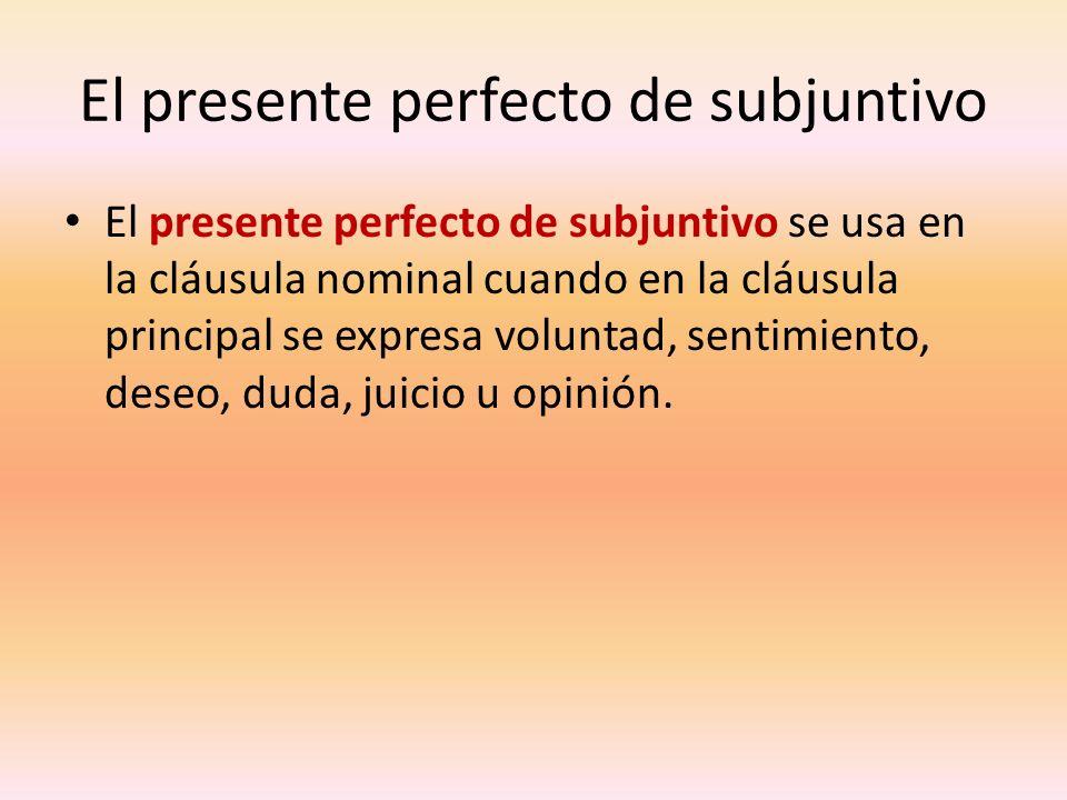 El presente perfecto de subjuntivo El presente perfecto de subjuntivo se usa en la cláusula nominal cuando en la cláusula principal se expresa volunta