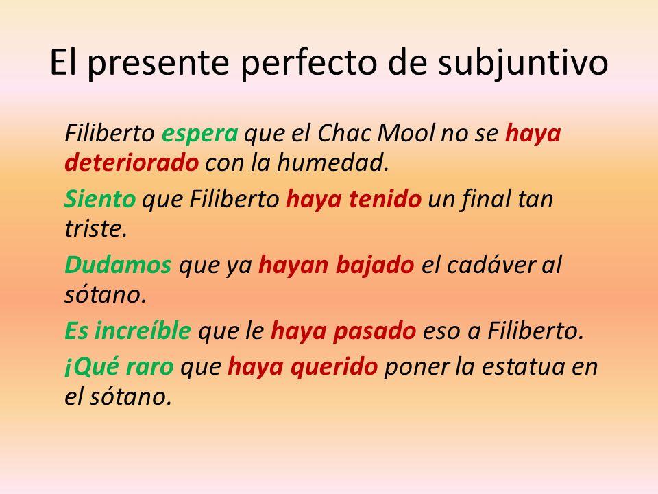 El presente perfecto de subjuntivo Filiberto espera que el Chac Mool no se haya deteriorado con la humedad. Siento que Filiberto haya tenido un final