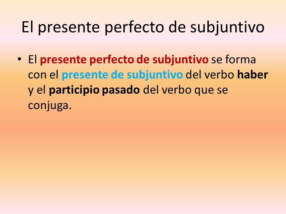 El presente perfecto de subjuntivo El presente perfecto de subjuntivo se forma con el presente de subjuntivo del verbo haber y el participio pasado de