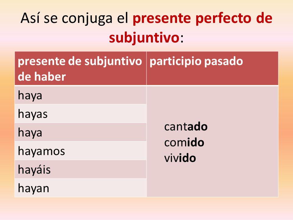 Así se conjuga el presente perfecto de subjuntivo: presente de subjuntivo de haber participio pasado haya cantado comido vivido hayas haya hayamos hay