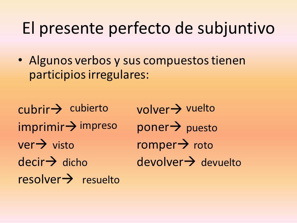 El presente perfecto de subjuntivo Algunos verbos y sus compuestos tienen participios irregulares: cubrir volver imprimir poner ver romper decir devol