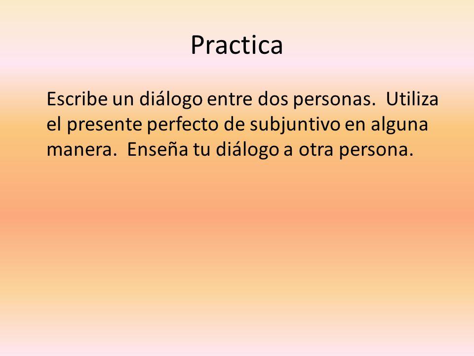Practica Escribe un diálogo entre dos personas. Utiliza el presente perfecto de subjuntivo en alguna manera. Enseña tu diálogo a otra persona.