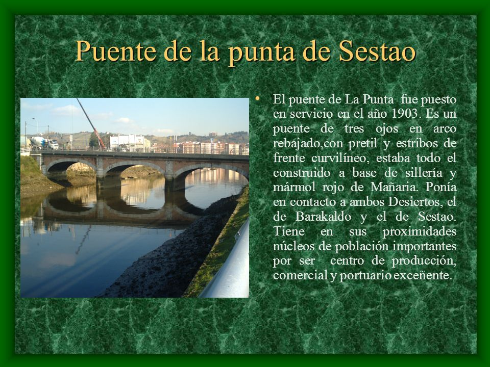 Puente de la punta de Sestao El puente de La Punta fue puesto en servicio en el año 1903. Es un puente de tres ojos en arco rebajado,con pretil y estr