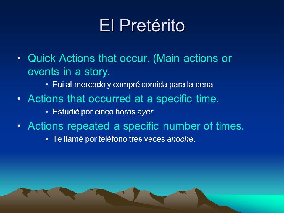 El Pretérito Quick Actions that occur. (Main actions or events in a story. Fui al mercado y compré comida para la cena Actions that occurred at a spec