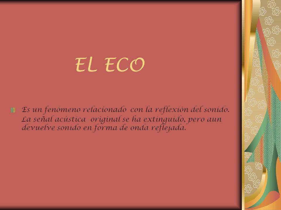 EL ECO Es un fenómeno relacionado con la reflexión del sonido. La señal acústica original se ha extinguido, pero aun devuelve sonido en forma de onda