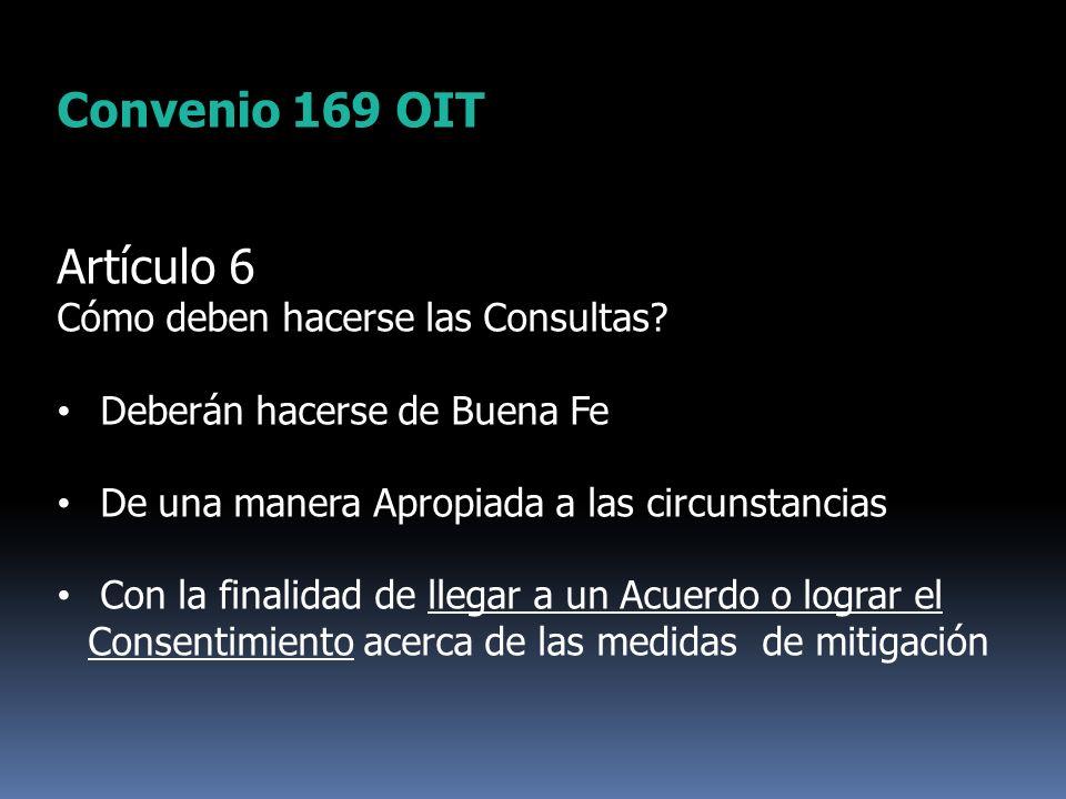 Convenio 169 OIT Artículo 6 Cómo deben hacerse las Consultas? Deberán hacerse de Buena Fe De una manera Apropiada a las circunstancias Con la finalida