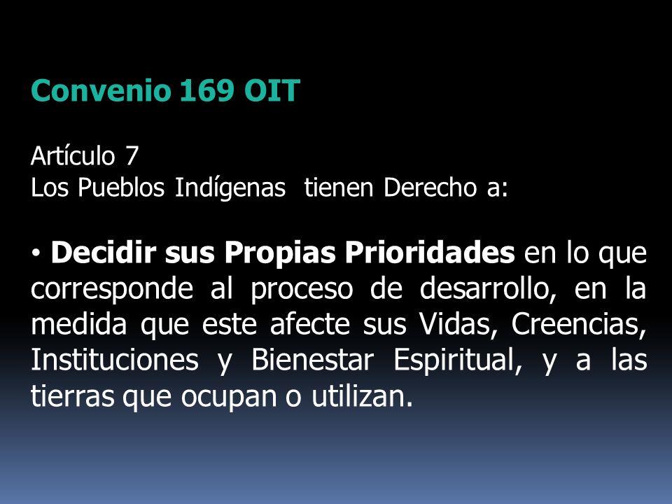 Convenio 169 OIT Artículo 7 Los Pueblos Indígenas tienen Derecho a: Decidir sus Propias Prioridades en lo que corresponde al proceso de desarrollo, en
