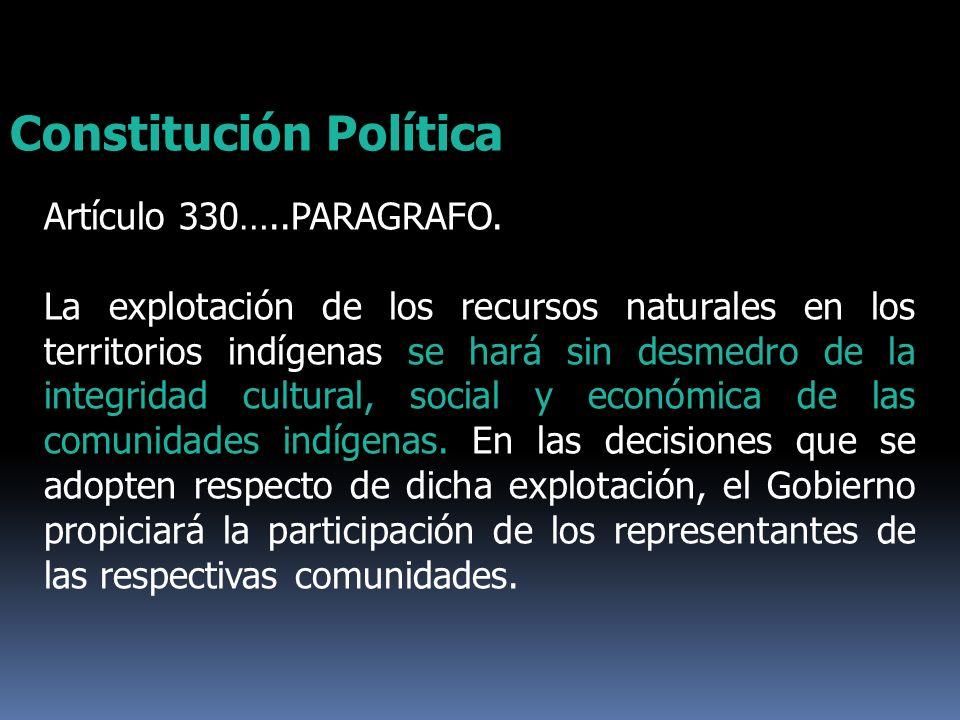 Artículo 330…..PARAGRAFO. La explotación de los recursos naturales en los territorios indígenas se hará sin desmedro de la integridad cultural, social