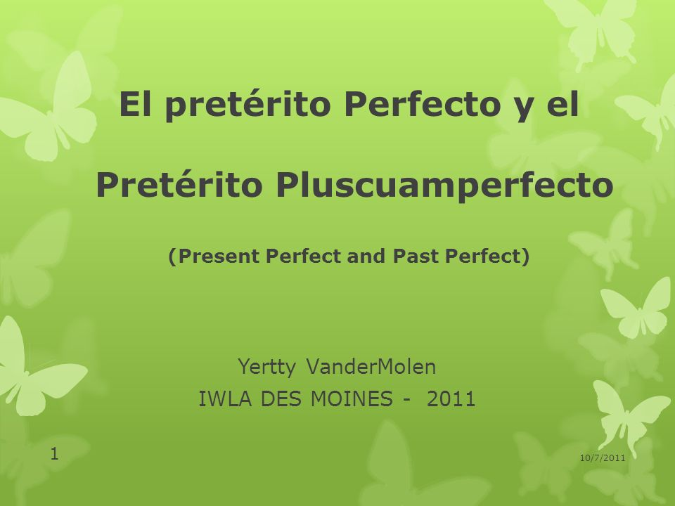 El pretérito Perfecto y el Pretérito Pluscuamperfecto (Present Perfect and Past Perfect) Yertty VanderMolen IWLA DES MOINES - 2011 10/7/2011 1