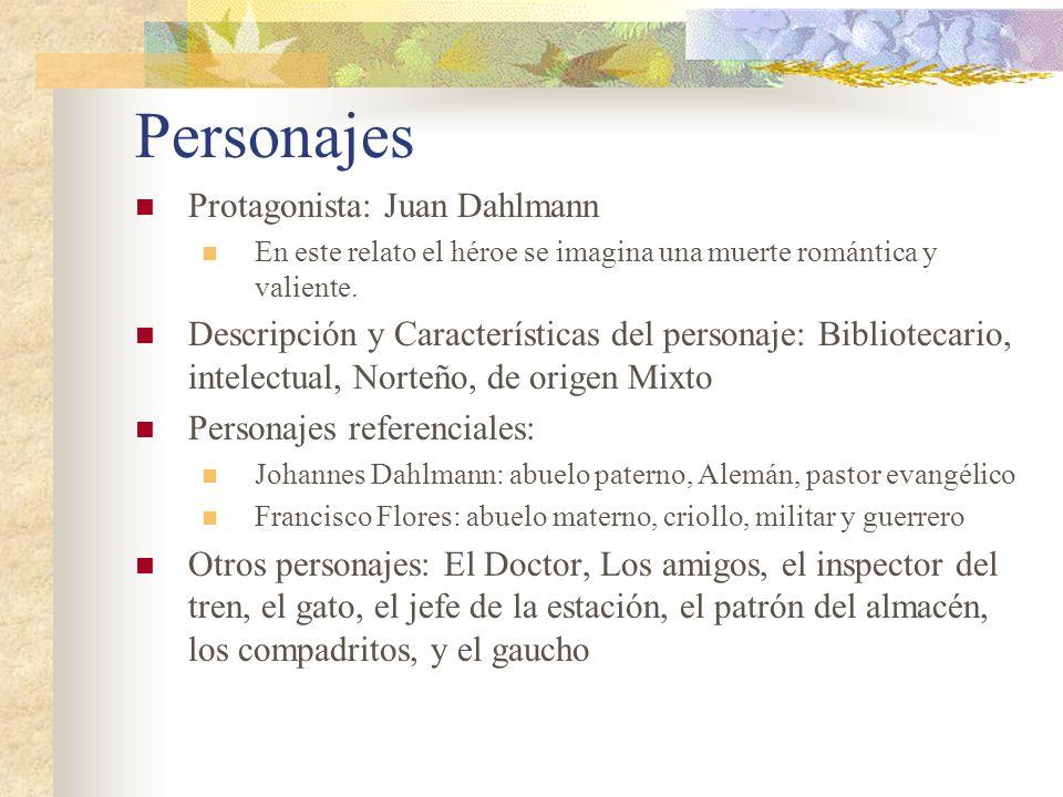 Personajes Protagonista: Juan Dahlmann En este relato el héroe se imagina una muerte romántica y valiente. Descripción y Características del personaje