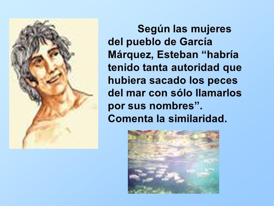 Según las mujeres del pueblo de García Márquez, Esteban habría tenido tanta autoridad que hubiera sacado los peces del mar con sólo llamarlos por sus