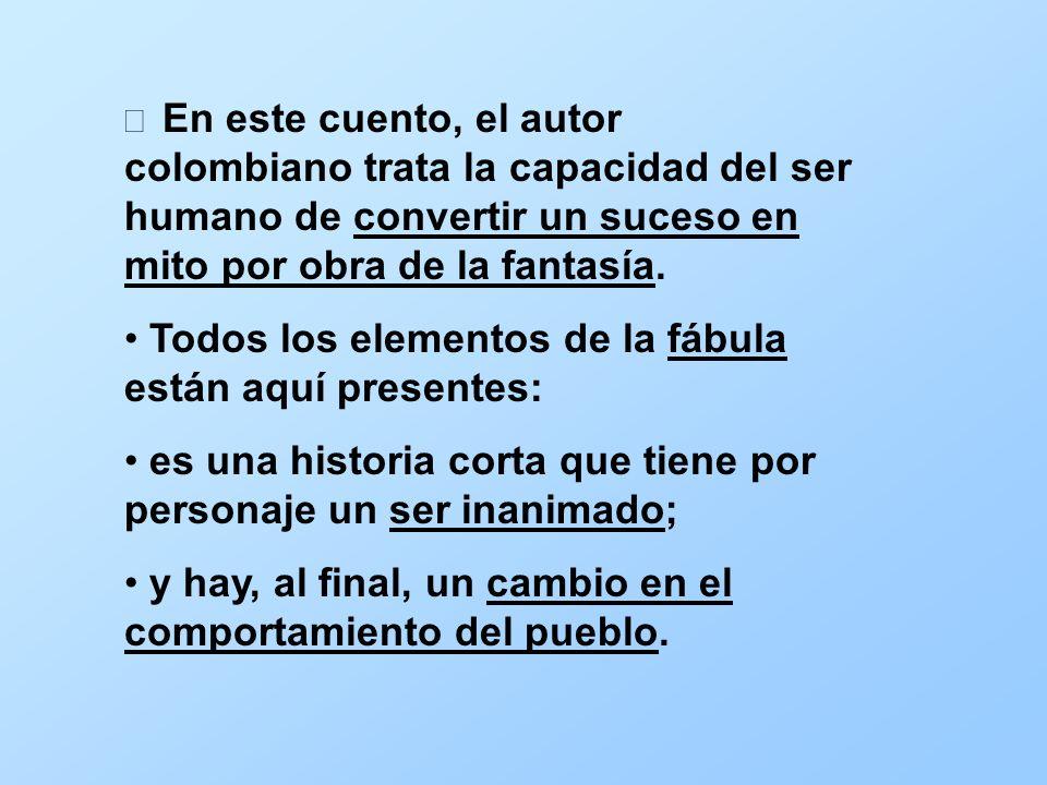 En este cuento, el autor colombiano trata la capacidad del ser humano de convertir un suceso en mito por obra de la fantasía. Todos los elementos de l