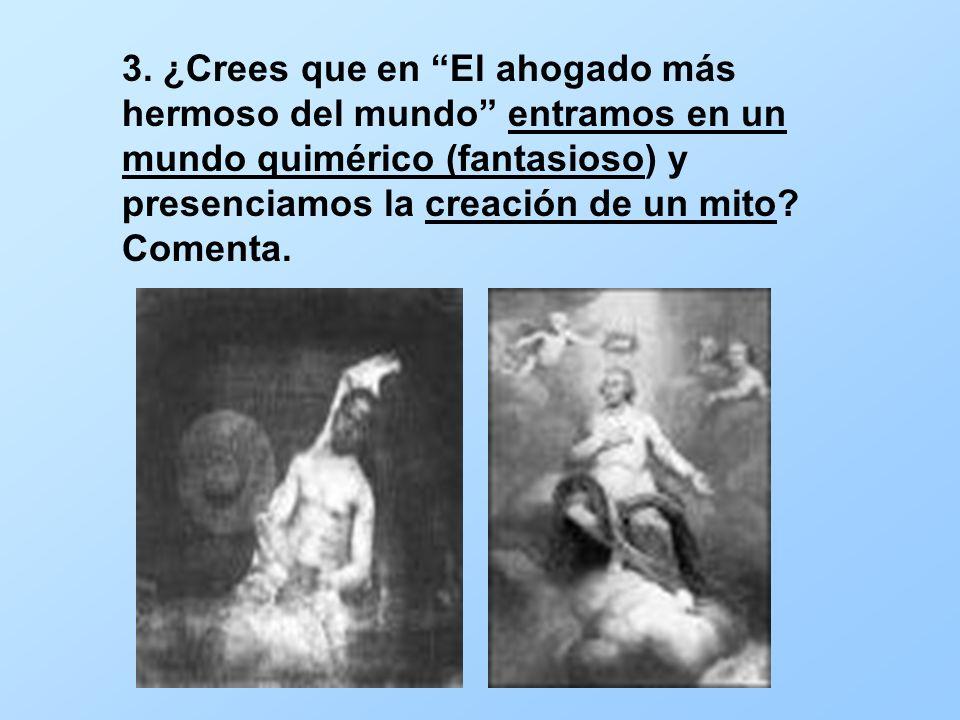 3. ¿Crees que en El ahogado más hermoso del mundo entramos en un mundo quimérico (fantasioso) y presenciamos la creación de un mito? Comenta.